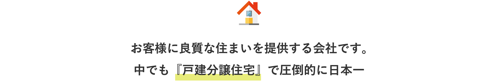お客様に良質な住まいを提供する会社です。中でも『戸建分譲住宅』で圧倒的に日本一